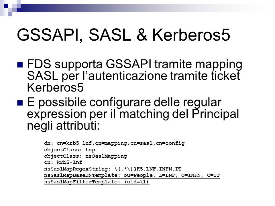 GSSAPI, SASL & Kerberos5 FDS supporta GSSAPI tramite mapping SASL per l'autenticazione tramite ticket Kerberos5 E possibile configurare delle regular expression per il matching del Principal negli attributi: dn: cn=krb5-lnf,cn=mapping,cn=sasl,cn=config objectClass: top objectClass: nsSaslMapping cn: krb5-lnf nsSaslMapRegexString: \(.*\)@K5.LNF.INFN.IT nsSaslMapBaseDNTemplate: ou=People, L=LNF, O=INFN, C=IT nsSaslMapFilterTemplate: (uid=\1)