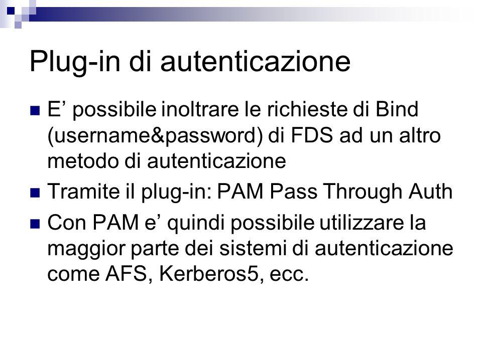 Plug-in di autenticazione E' possibile inoltrare le richieste di Bind (username&password) di FDS ad un altro metodo di autenticazione Tramite il plug-in: PAM Pass Through Auth Con PAM e' quindi possibile utilizzare la maggior parte dei sistemi di autenticazione come AFS, Kerberos5, ecc.