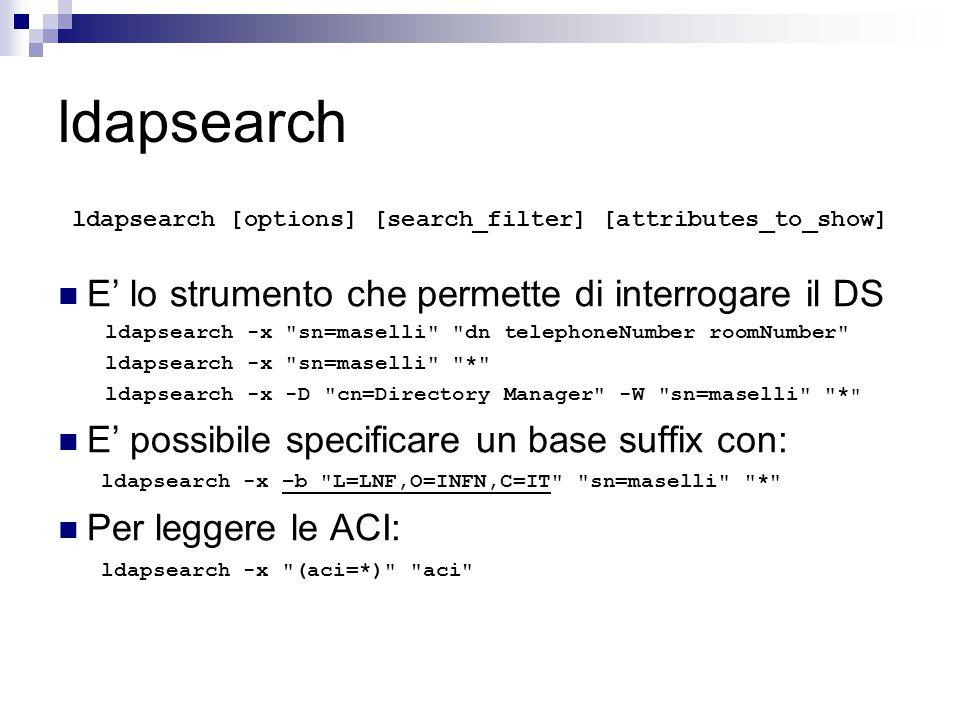 ldapsearch ldapsearch [options] [search_filter] [attributes_to_show] E' lo strumento che permette di interrogare il DS ldapsearch -x sn=maselli dn telephoneNumber roomNumber ldapsearch -x sn=maselli * ldapsearch -x -D cn=Directory Manager -W sn=maselli * E' possibile specificare un base suffix con: ldapsearch -x –b L=LNF,O=INFN,C=IT sn=maselli * Per leggere le ACI: ldapsearch -x (aci=*) aci