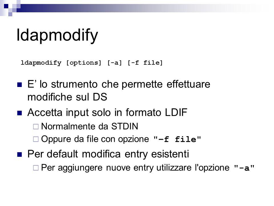 ldapmodify ldapmodify [options] [-a] [-f file] E' lo strumento che permette effettuare modifiche sul DS Accetta input solo in formato LDIF  Normalmente da STDIN  Oppure da file con opzione –f file Per default modifica entry esistenti  Per aggiungere nuove entry utilizzare l opzione -a