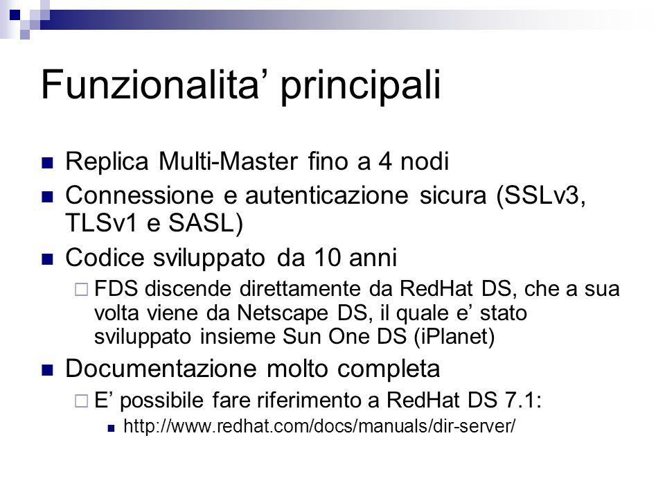 Funzionalita' principali Replica Multi-Master fino a 4 nodi Connessione e autenticazione sicura (SSLv3, TLSv1 e SASL) Codice sviluppato da 10 anni  FDS discende direttamente da RedHat DS, che a sua volta viene da Netscape DS, il quale e' stato sviluppato insieme Sun One DS (iPlanet) Documentazione molto completa  E' possibile fare riferimento a RedHat DS 7.1: http://www.redhat.com/docs/manuals/dir-server/