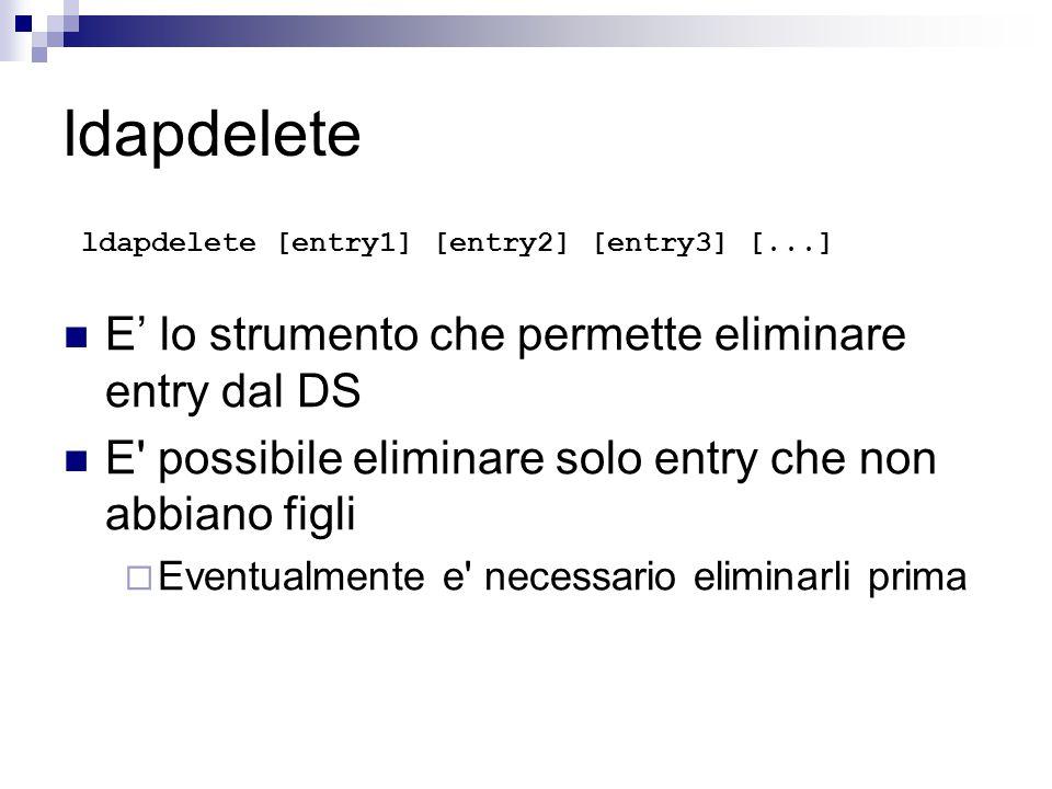 ldapdelete ldapdelete [entry1] [entry2] [entry3] [...] E' lo strumento che permette eliminare entry dal DS E possibile eliminare solo entry che non abbiano figli  Eventualmente e necessario eliminarli prima