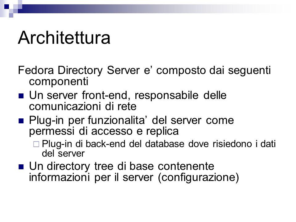 Architettura Fedora Directory Server e' composto dai seguenti componenti Un server front-end, responsabile delle comunicazioni di rete Plug-in per funzionalita' del server come permessi di accesso e replica  Plug-in di back-end del database dove risiedono i dati del server Un directory tree di base contenente informazioni per il server (configurazione)