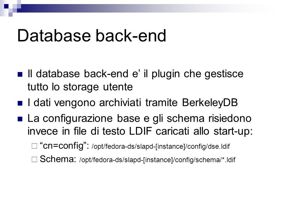 Database back-end Il database back-end e' il plugin che gestisce tutto lo storage utente I dati vengono archiviati tramite BerkeleyDB La configurazione base e gli schema risiedono invece in file di testo LDIF caricati allo start-up:  cn=config : /opt/fedora-ds/slapd-[instance]/config/dse.ldif  Schema: /opt/fedora-ds/slapd-[instance]/config/schema/*.ldif