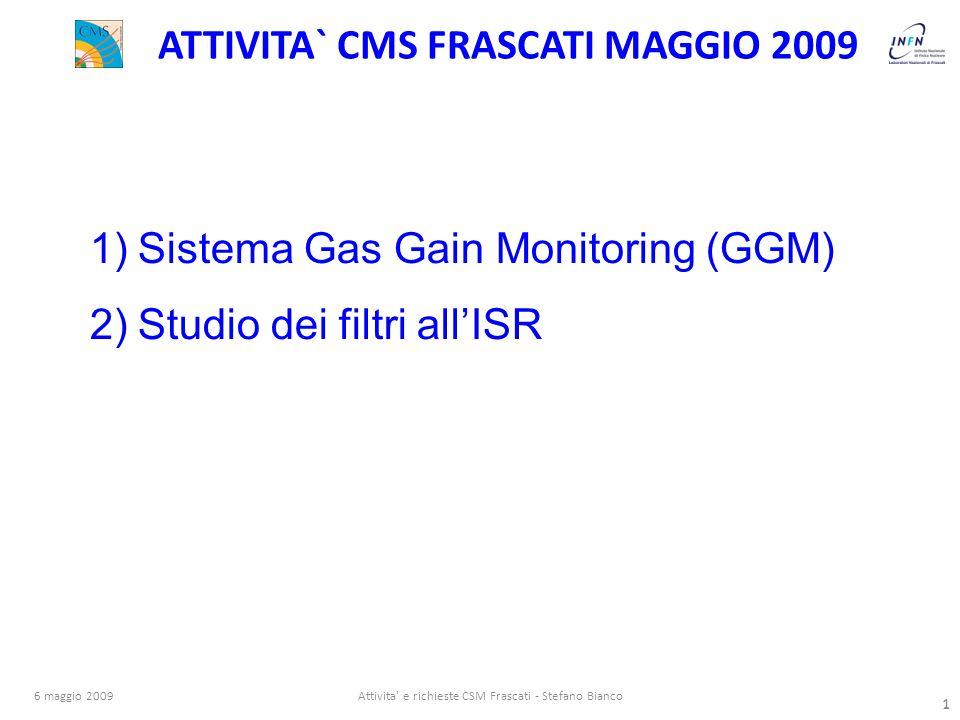 1 6 maggio 2009Attivita e richieste CSM Frascati - Stefano Bianco 1 ATTIVITA` CMS FRASCATI MAGGIO 2009 1)Sistema Gas Gain Monitoring (GGM) 2)Studio dei filtri all'ISR