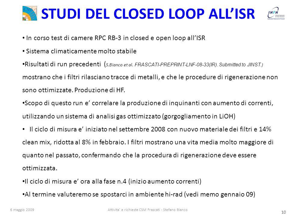 10 6 maggio 2009Attivita e richieste CSM Frascati - Stefano Bianco 10 STUDI DEL CLOSED LOOP ALL'ISR In corso test di camere RPC RB-3 in closed e open loop all'ISR Sistema climaticamente molto stabile Risultati di run precedenti ( S.Bianco et al.