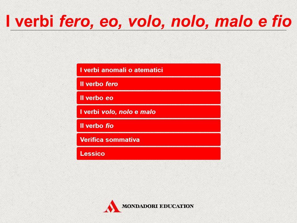 I verbi anomali o atematici Il verbo fero Verifica sommativa Lessico Il verbo eo I verbi volo, nolo e malo Il verbo fio
