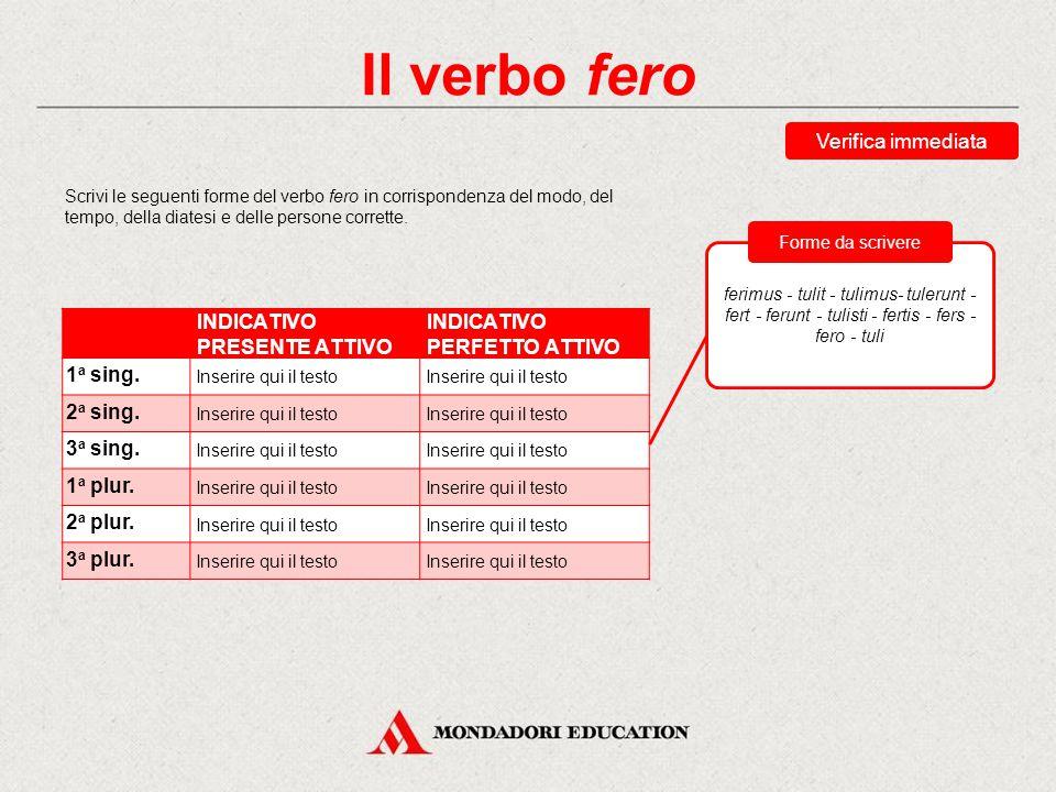 Il verbo fero Verifica immediata Scrivi le seguenti forme del verbo fero in corrispondenza del modo, del tempo, della diatesi e delle persone corrette.