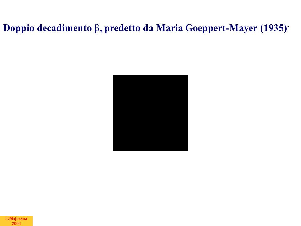 E.Majorana 2006 Doppio decadimento , predetto da Maria Goeppert-Mayer (1935) -