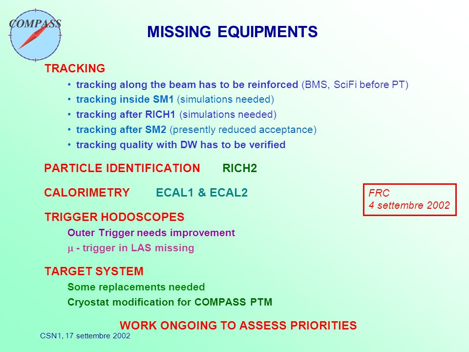 CSN1, 17 settembre 2002 MISSING EQUIPMENTS TRACKING tracking along the beam has to be reinforced (BMS, SciFi before PT) tracking inside SM1 (simulations needed) tracking after RICH1 (simulations needed) tracking after SM2 (presently reduced acceptance) tracking quality with DW has to be verified PARTICLE IDENTIFICATION RICH2 CALORIMETRY ECAL1 & ECAL2 TRIGGER HODOSCOPES Outer Trigger needs improvement  - trigger in LAS missing TARGET SYSTEM Some replacements needed Cryostat modification for COMPASS PTM WORK ONGOING TO ASSESS PRIORITIES FRC 4 settembre 2002