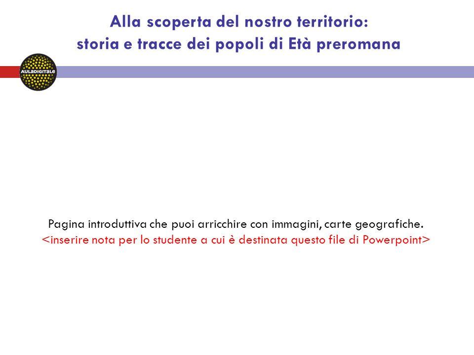 Alla scoperta del nostro territorio: storia e tracce dei popoli di Età preromana Pagina introduttiva che puoi arricchire con immagini, carte geografiche.
