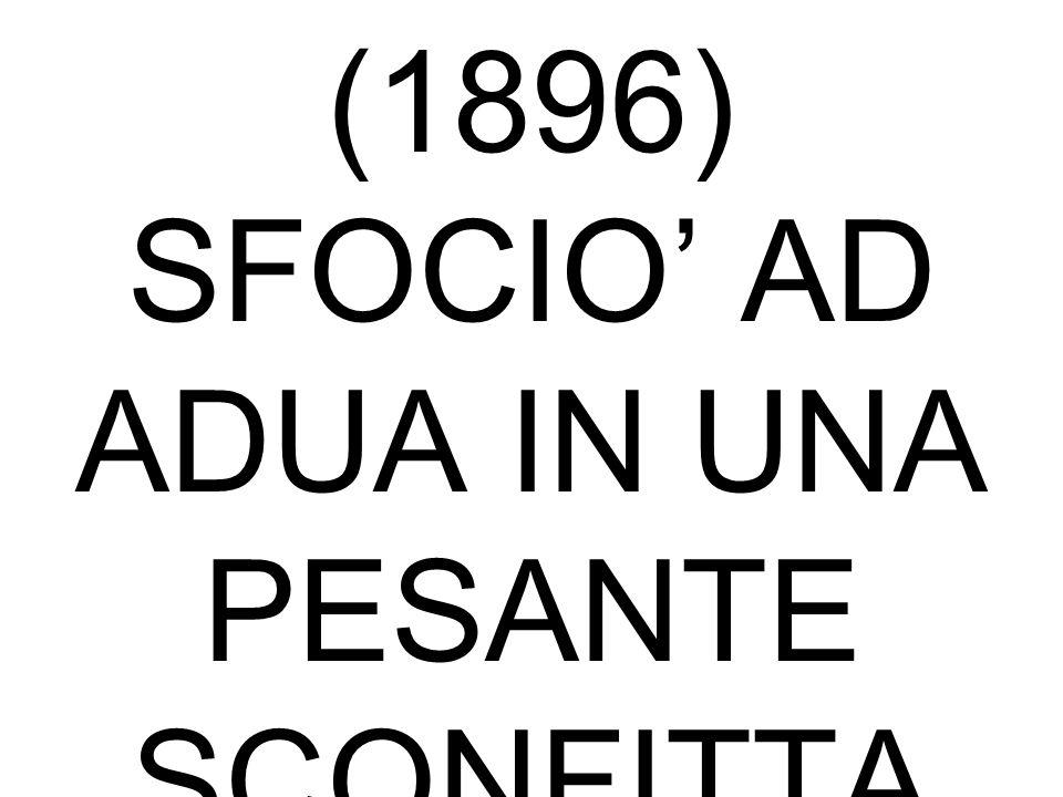 FALLIMENTO DELLA POLITICA COLONIALE LA CAMPAGNA D'ETIOPIA (1896) SFOCIO' AD ADUA IN UNA PESANTE SCONFITTA CON 5000 ITALIANI MORTI.