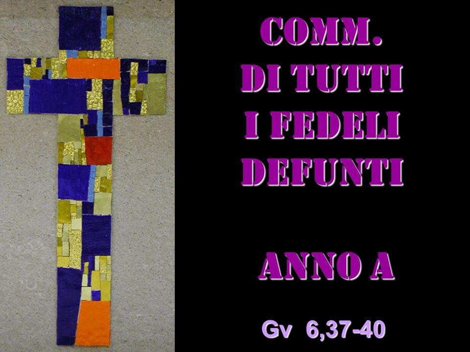 COMM. DI TUTTI I FEDELI DEFUNTI Anno a Anno a Gv 6,37-40