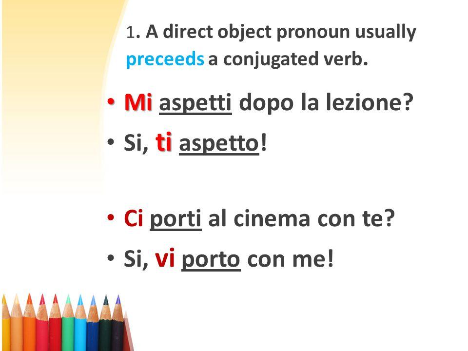 1. A direct object pronoun usually preceeds a conjugated verb. Mi Mi aspetti dopo la lezione? ti Si, ti aspetto! Ci porti al cinema con te? Si, vi por