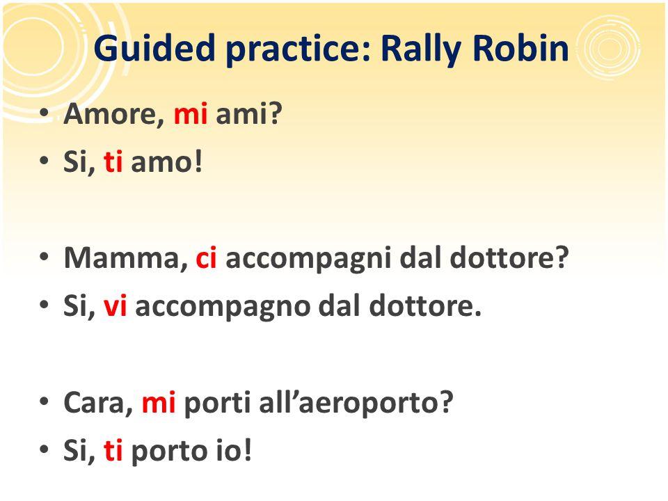 Guided practice: Rally Robin Amore, mi ami? Si, ti amo! Mamma, ci accompagni dal dottore? Si, vi accompagno dal dottore. Cara, mi porti all'aeroporto?
