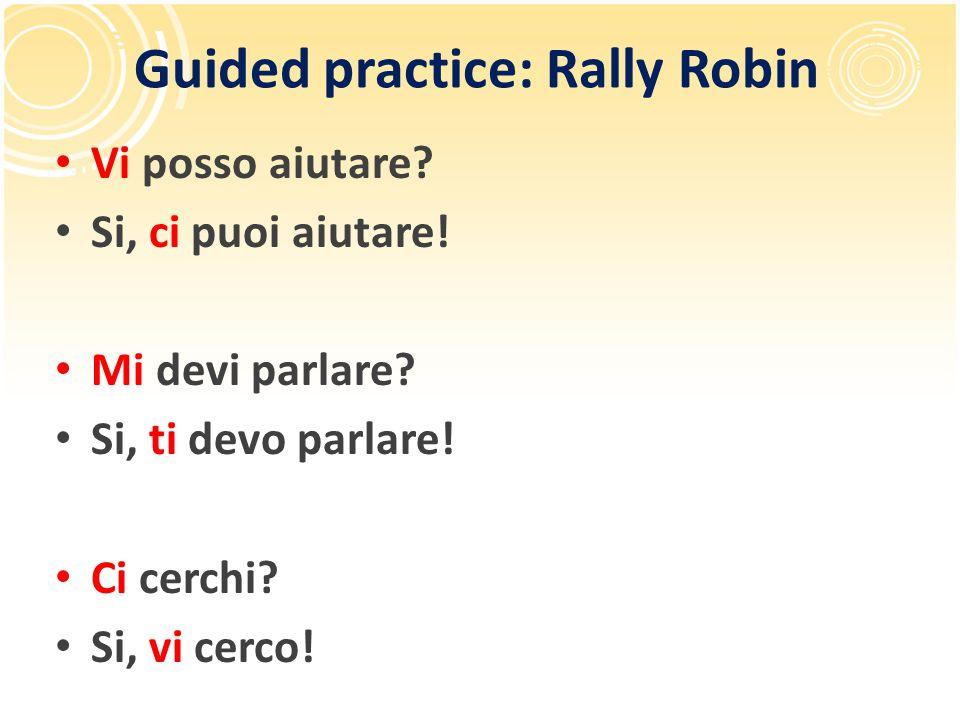 Guided practice: Rally Robin Vi posso aiutare? Si, ci puoi aiutare! Mi devi parlare? Si, ti devo parlare! Ci cerchi? Si, vi cerco!