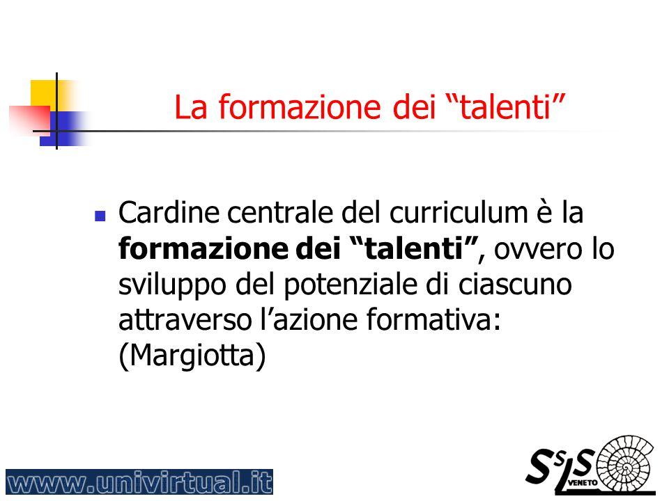 La formazione dei talenti Cardine centrale del curriculum è la formazione dei talenti , ovvero lo sviluppo del potenziale di ciascuno attraverso l'azione formativa: (Margiotta)