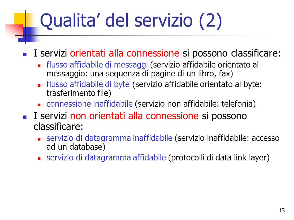 13 Qualita' del servizio (2) I servizi orientati alla connessione si possono classificare: flusso affidabile di messaggi (servizio affidabile orientato al messaggio: una sequenza di pagine di un libro, fax) flusso affidabile di byte (servizio affidabile orientato al byte: trasferimento file) connessione inaffidabile (servizio non affidabile: telefonia) I servizi non orientati alla connessione si possono classificare: servizio di datagramma inaffidabile (servizio inaffidabile: accesso ad un database) servizio di datagramma affidabile (protocolli di data link layer)