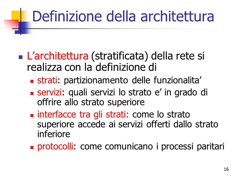 16 Definizione della architettura L'architettura (stratificata) della rete si realizza con la definizione di strati: partizionamento delle funzionalit