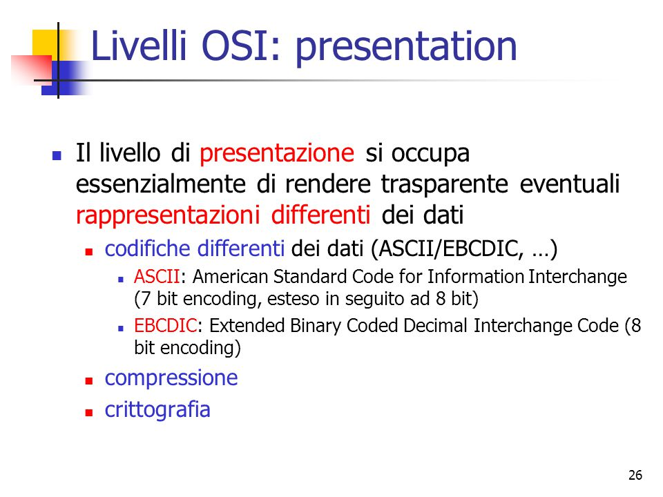 26 Livelli OSI: presentation Il livello di presentazione si occupa essenzialmente di rendere trasparente eventuali rappresentazioni differenti dei dati codifiche differenti dei dati (ASCII/EBCDIC, …) ASCII: American Standard Code for Information Interchange (7 bit encoding, esteso in seguito ad 8 bit) EBCDIC: Extended Binary Coded Decimal Interchange Code (8 bit encoding) compressione crittografia