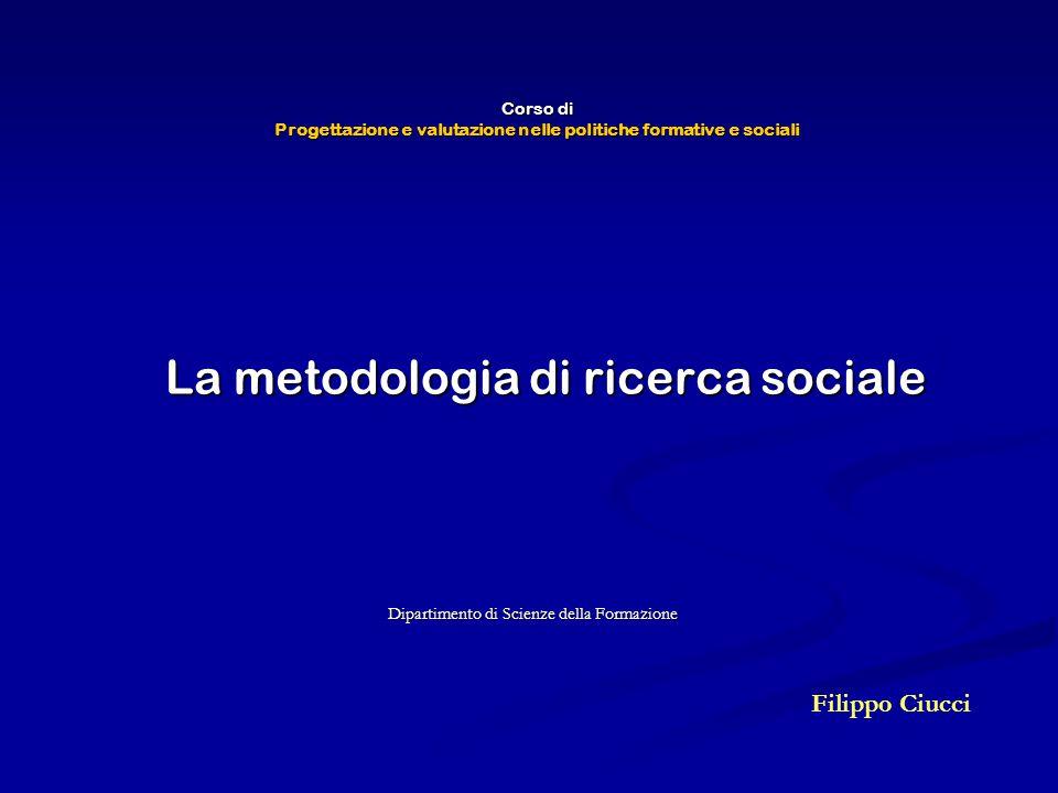 Corso di Progettazione e valutazione nelle politiche formative e sociali Dipartimento di Scienze della Formazione Filippo Ciucci La metodologia di ric