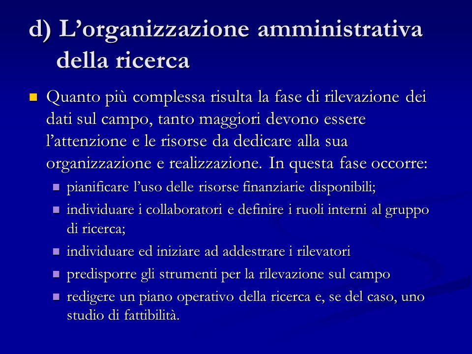 d) L'organizzazione amministrativa della ricerca Quanto più complessa risulta la fase di rilevazione dei dati sul campo, tanto maggiori devono essere