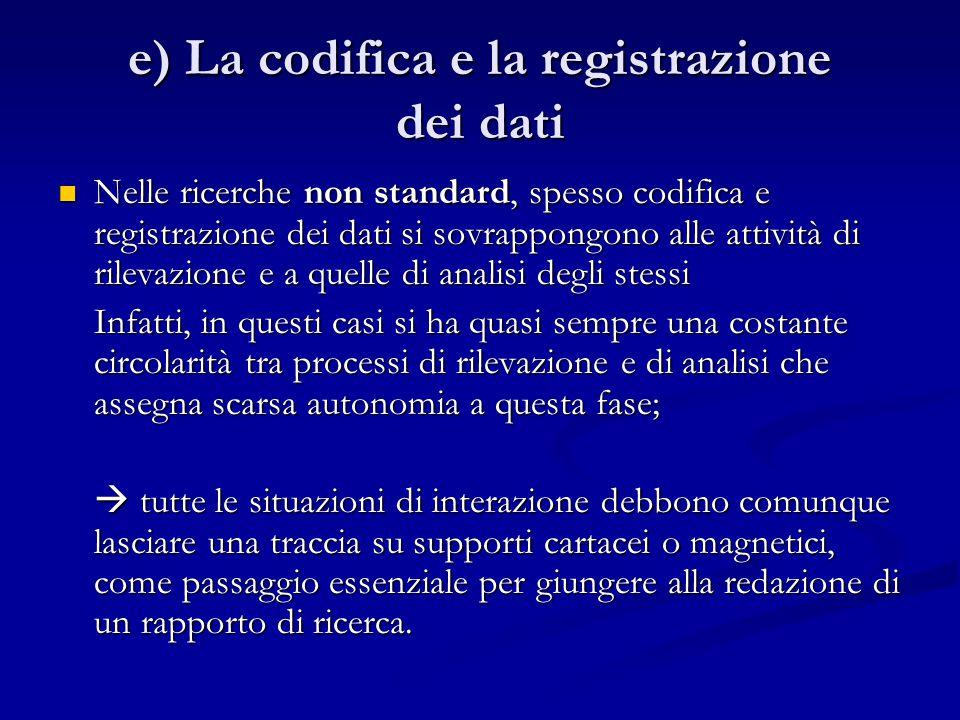 e) La codifica e la registrazione dei dati Nelle ricerche non standard, spesso codifica e registrazione dei dati si sovrappongono alle attività di ril
