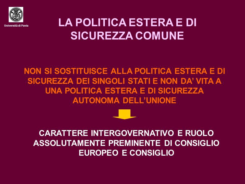 Università di Pavia LA POLITICA ESTERA E DI SICUREZZA COMUNE NON SI SOSTITUISCE ALLA POLITICA ESTERA E DI SICUREZZA DEI SINGOLI STATI E NON DA' VITA A UNA POLITICA ESTERA E DI SICUREZZA AUTONOMA DELL'UNIONE CARATTERE INTERGOVERNATIVO E RUOLO ASSOLUTAMENTE PREMINENTE DI CONSIGLIO EUROPEO E CONSIGLIO