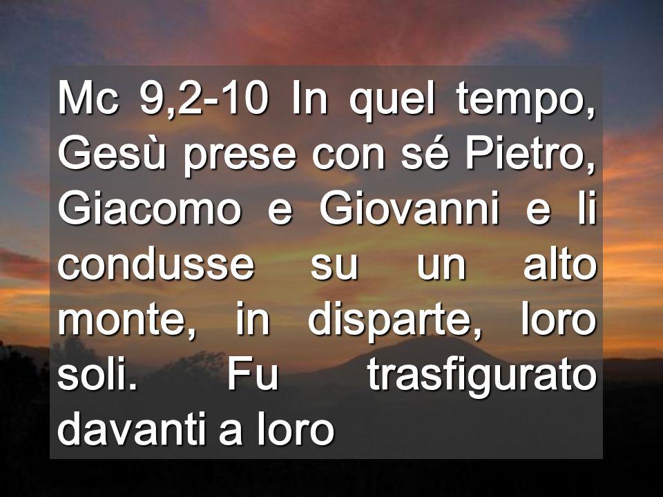 Mc 9,2-10 In quel tempo, Gesù prese con sé Pietro, Giacomo e Giovanni e li condusse su un alto monte, in disparte, loro soli.