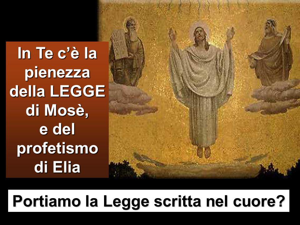 In Te c'è la pienezza della LEGGE di Mosè, e del profetismo di Elia Portiamo la Legge scritta nel cuore?
