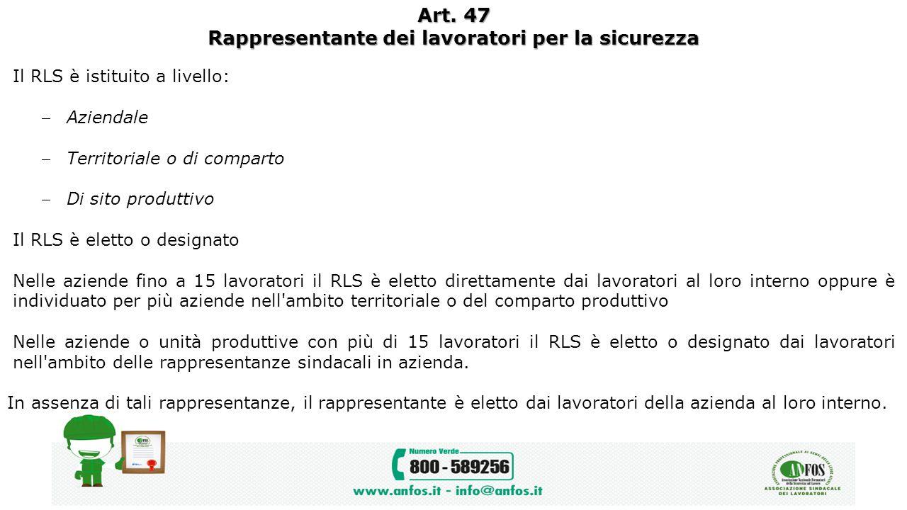 Art. 47 Rappresentante dei lavoratori per la sicurezza Il RLS è istituito a livello: Aziendale Territoriale o di comparto Di sito produttivo Il RLS