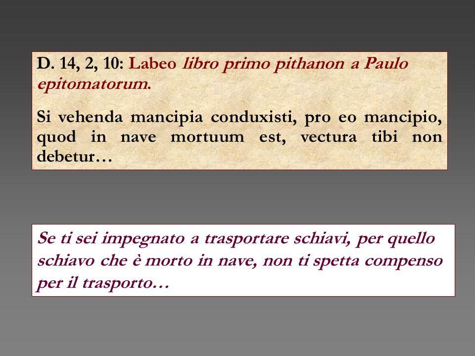 D. 14, 2, 10: Labeo libro primo pithanon a Paulo epitomatorum. Si vehenda mancipia conduxisti, pro eo mancipio, quod in nave mortuum est, vectura tibi