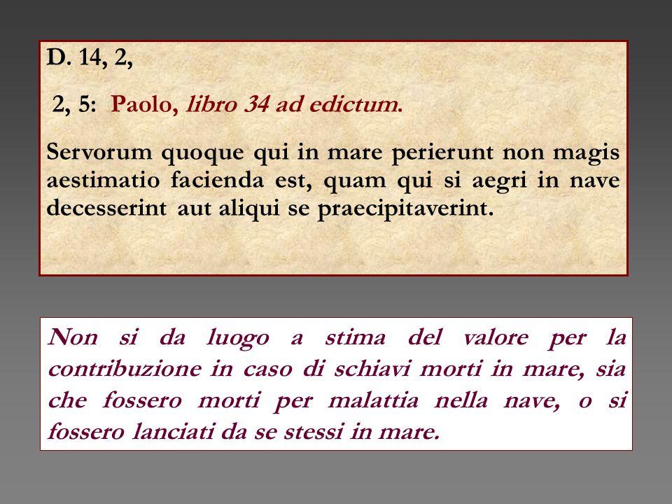 D. 14, 2, 2, 5: Paolo, libro 34 ad edictum. Servorum quoque qui in mare perierunt non magis aestimatio facienda est, quam qui si aegri in nave decesse