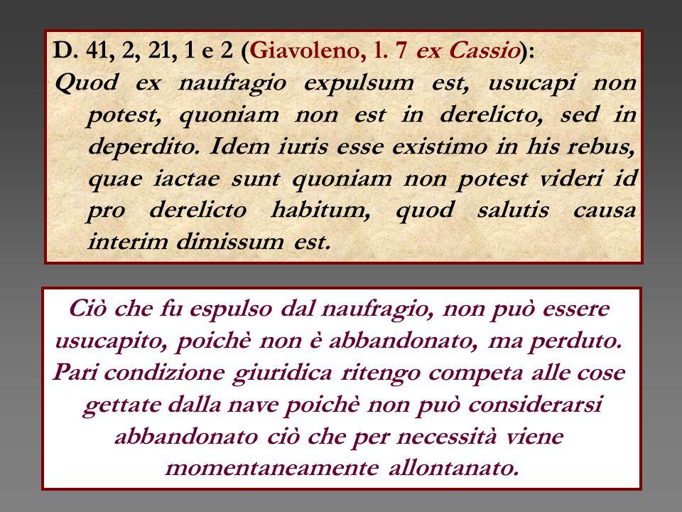 D. 41, 2, 21, 1 e 2 (Giavoleno, l. 7 ex Cassio): Quod ex naufragio expulsum est, usucapi non potest, quoniam non est in derelicto, sed in deperdito. I