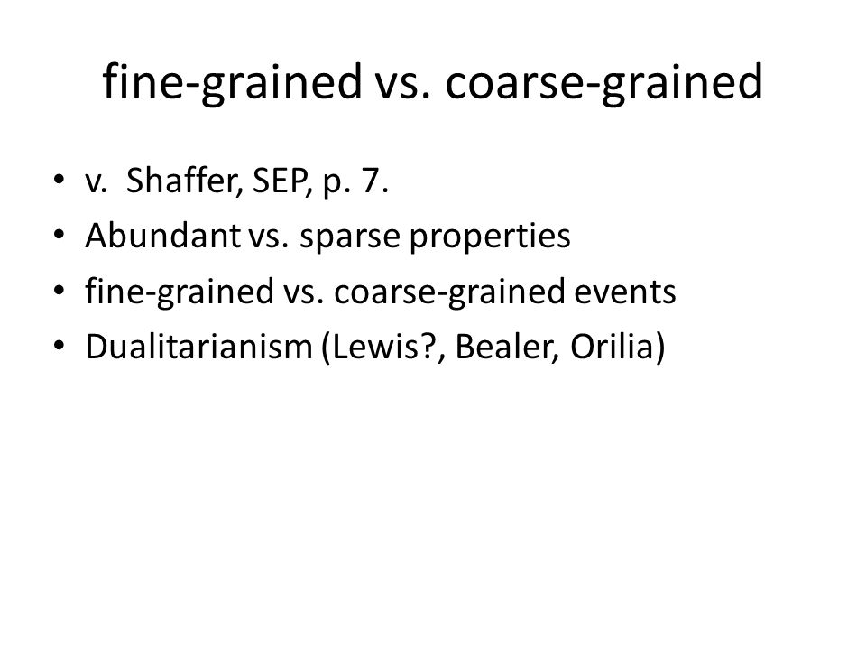 fine-grained vs. coarse-grained v. Shaffer, SEP, p. 7. Abundant vs. sparse properties fine-grained vs. coarse-grained events Dualitarianism (Lewis?, B