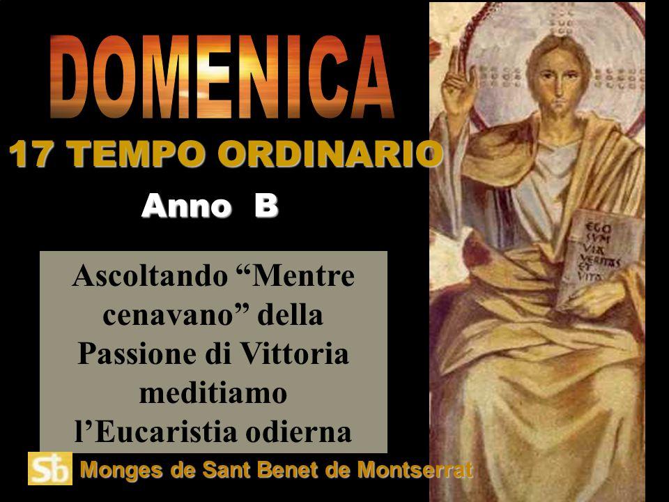 Ascoltando Mentre cenavano della Passione di Vittoria meditiamo l'Eucaristia odierna Anno B 17 TEMPO ORDINARIO Monges de Sant Benet de Montserrat