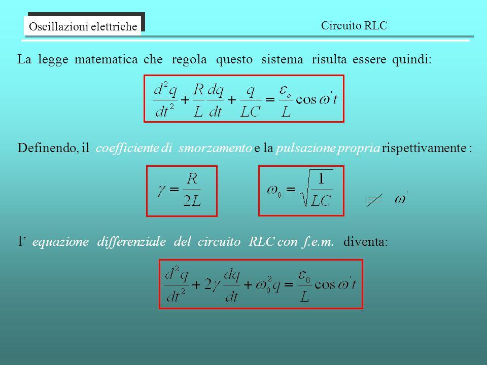 La legge matematica che regola questo sistema risulta essere quindi: Oscillazioni elettriche Circuito RLC l' equazione differenziale del circuito RLC con f.e.m.