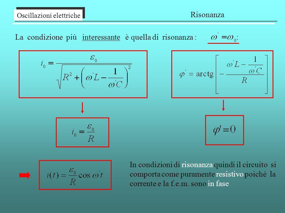 Oscillazioni elettriche Risonanza La condizione più interessante è quella di risonanza : : In condizioni di risonanza quindi il circuito si comporta come puramente resistivo poiché la corrente e la f.e.m.