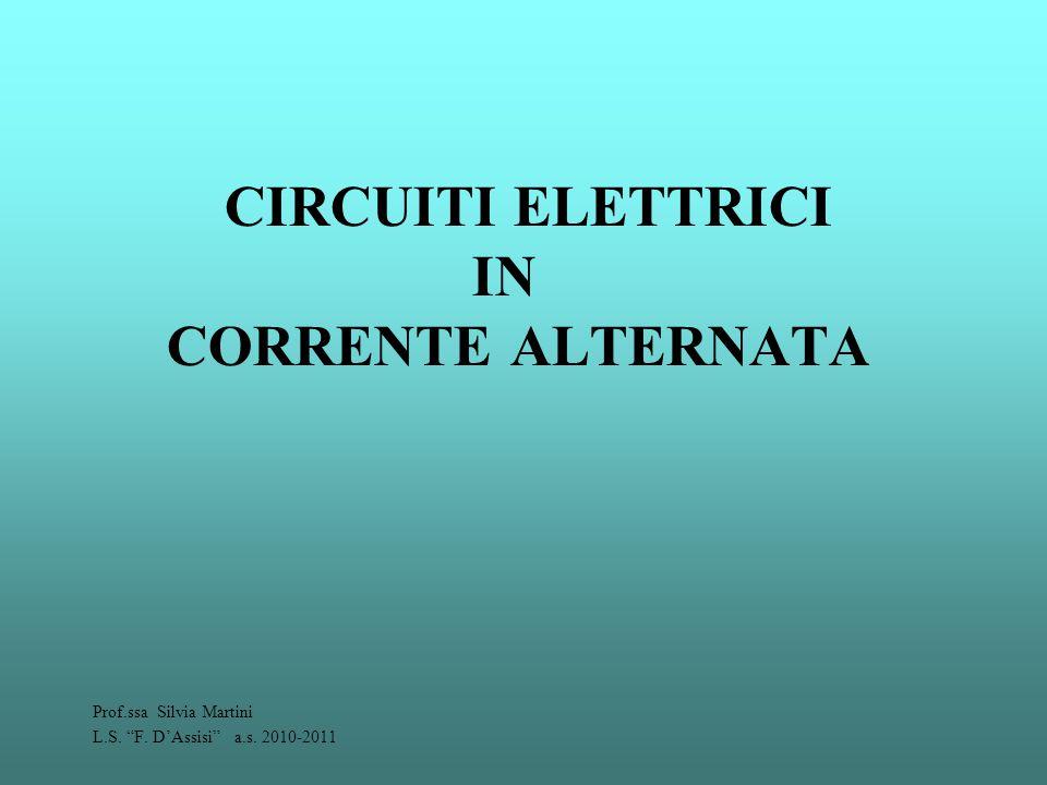 """CIRCUITI ELETTRICI IN CORRENTE ALTERNATA Prof.ssa Silvia Martini L.S. """"F. D'Assisi"""" a.s. 2010-2011"""