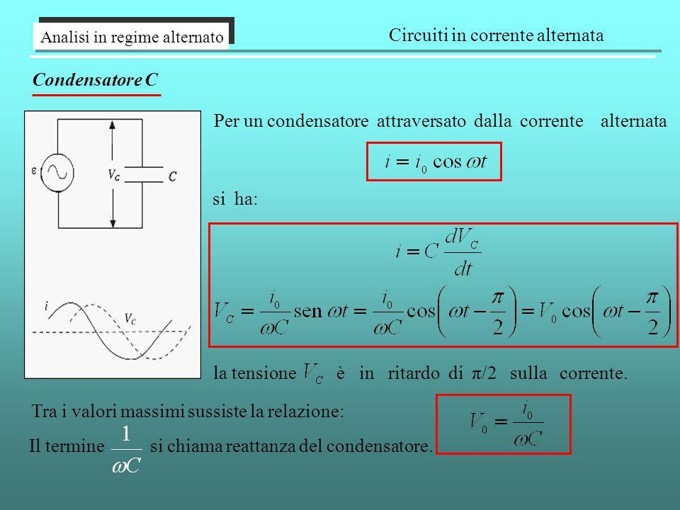 Analisi in regime alternato Circuiti in corrente alternata Condensatore C Per un condensatore attraversato dalla corrente alternata si ha: la tensione è in ritardo di π/2 sulla corrente.