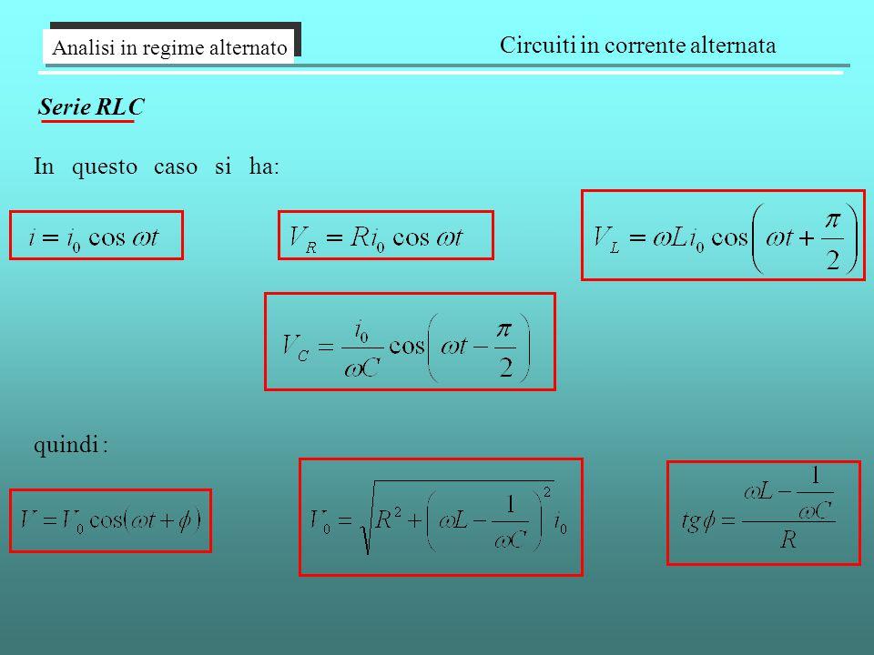 Analisi in regime alternato Circuiti in corrente alternata Serie RLC In questo caso si ha: quindi :