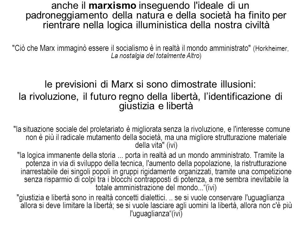 anche il marxismo inseguendo l ideale di un padroneggiamento della natura e della società ha finito per rientrare nella logica illuministica della nostra civiltà Ciò che Marx immaginò essere il socialismo è in realtà il mondo amministrato (Horkheimer, La nostalgia del totalmente Altro ) le previsioni di Marx si sono dimostrate illusioni: la rivoluzione, il futuro regno della libertà, l'identificazione di giustizia e libertà la situazione sociale del proletariato è migliorata senza la rivoluzione, e l interesse comune non è più il radicale mutamento della società, ma una migliore strutturazione materiale della vita (ivi) la logica immanente della storia...