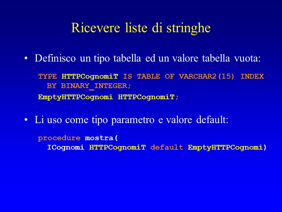Ricevere liste di stringhe Definisco un tipo tabella ed un valore tabella vuota: TYPE HTTPCognomiT IS TABLE OF VARCHAR2(15) INDEX BY BINARY_INTEGER; EmptyHTTPCognomi HTTPCognomiT; Li uso come tipo parametro e valore default: procedure mostra( ICognomi HTTPCognomiT default EmptyHTTPCognomi)