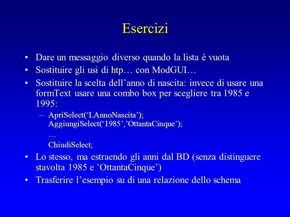 Esercizi Dare un messaggio diverso quando la lista è vuota Sostituire gli usi di htp… con ModGUI… Sostituire la scelta dell'anno di nascita: invece di usare una formText usare una combo box per scegliere tra 1985 e 1995: –ApriSelect('LAnnoNascita'); AggiungiSelect('1985','OttantaCinque'); … ChiudiSelect; Lo stesso, ma estraendo gli anni dal BD (senza distinguere stavolta 1985 e 'OttantaCinque') Trasferire l'esempio su di una relazione dello schema