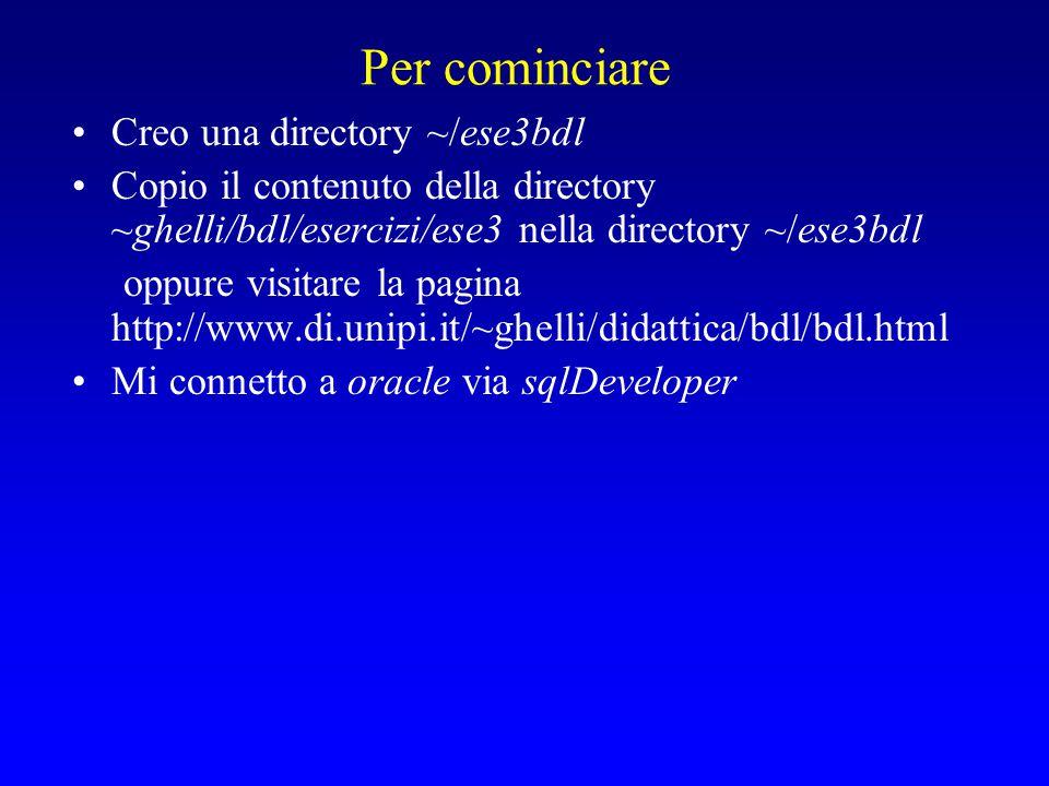 Per cominciare Creo una directory ~/ese3bdl Copio il contenuto della directory ~ghelli/bdl/esercizi/ese3 nella directory ~/ese3bdl oppure visitare la pagina http://www.di.unipi.it/~ghelli/didattica/bdl/bdl.html Mi connetto a oracle via sqlDeveloper