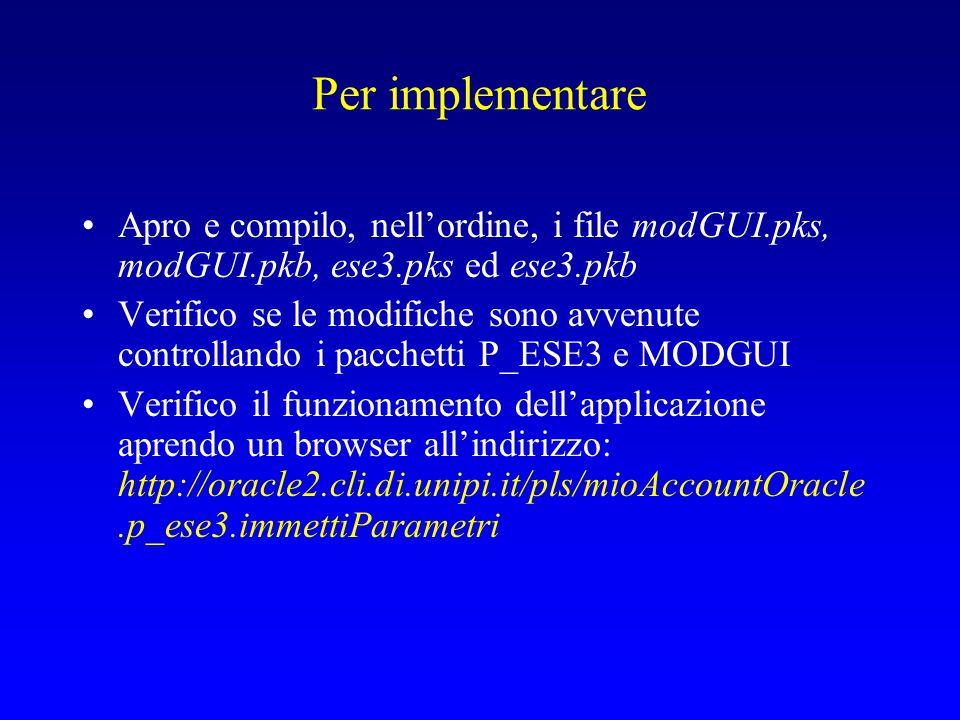 Per implementare Apro e compilo, nell'ordine, i file modGUI.pks, modGUI.pkb, ese3.pks ed ese3.pkb Verifico se le modifiche sono avvenute controllando i pacchetti P_ESE3 e MODGUI Verifico il funzionamento dell'applicazione aprendo un browser all'indirizzo: http://oracle2.cli.di.unipi.it/pls/mioAccountOracle.p_ese3.immettiParametri