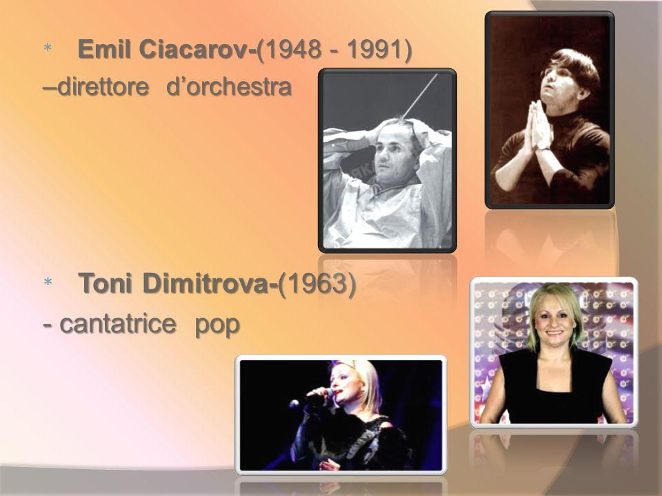 Emil Ciacarov-(1948 - 1991) * Emil Ciacarov-(1948 - 1991) –direttore d'orchestra Toni Dimitrova-(1963) * Toni Dimitrova-(1963) - cantatrice pop