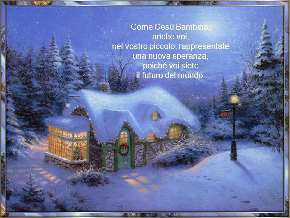 Come Gesù Bambino, anche voi, nel vostro piccolo, rappresentate una nuova speranza, poiché voi siete il futuro del mondo.