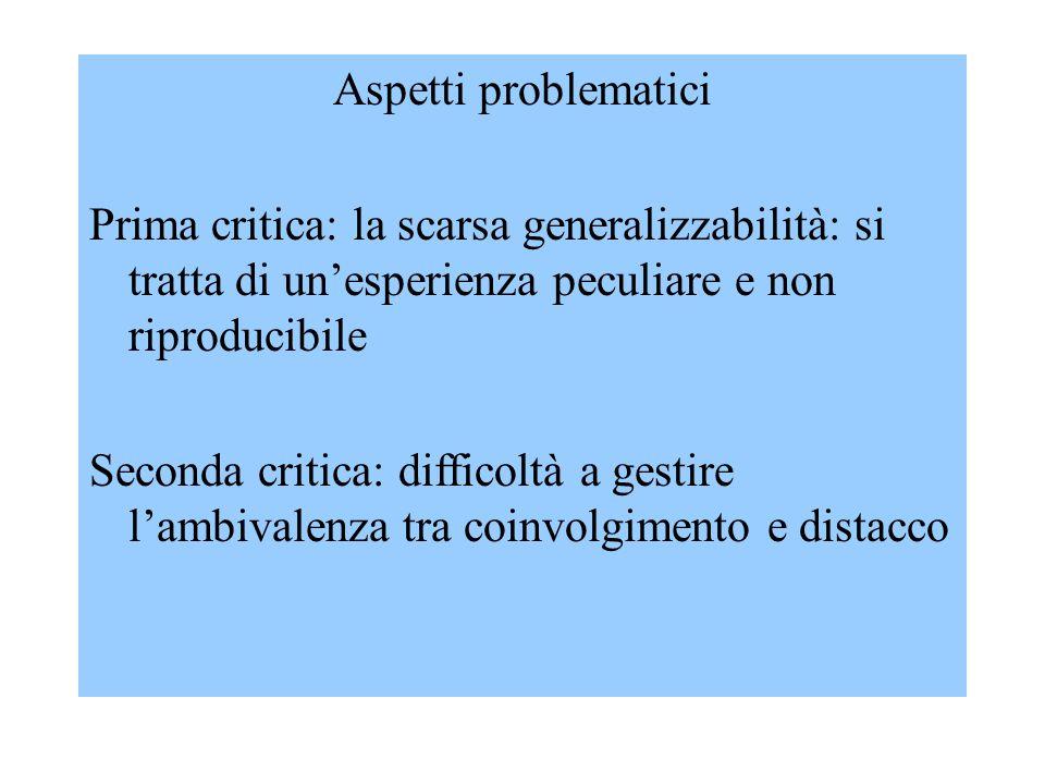 Aspetti problematici Prima critica: la scarsa generalizzabilità: si tratta di un'esperienza peculiare e non riproducibile Seconda critica: difficoltà