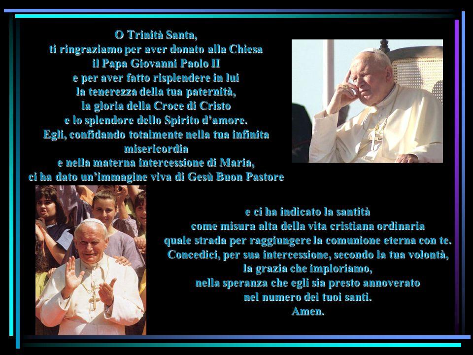 O Trinità Santa, ti ringraziamo per aver donato alla Chiesa il Papa Giovanni Paolo II e per aver fatto risplendere in lui la tenerezza della tua paternità, la gloria della Croce di Cristo e lo splendore dello Spirito d'amore.